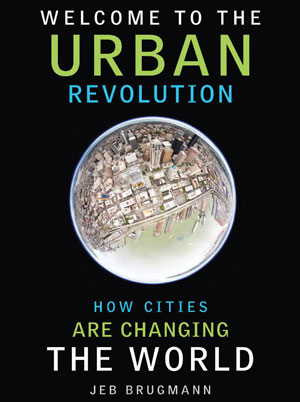 Welcome to the Urban Revolution: How Cities are Changing the World Jeb Brugmann